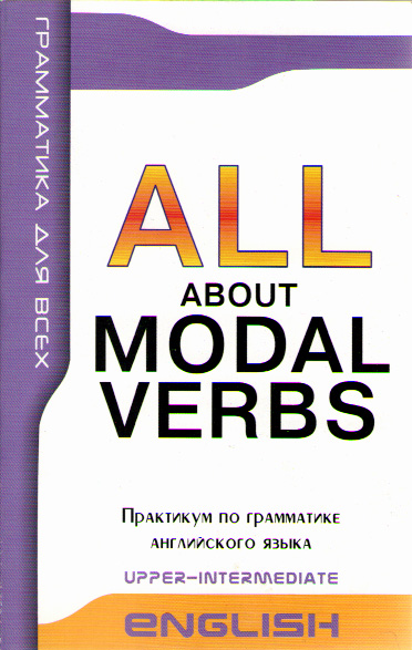 ALL ABOUT MODAL VERBS Upper-Intermediate Модальные глаголы в английской речи. Практикум по грамматике английского языка.