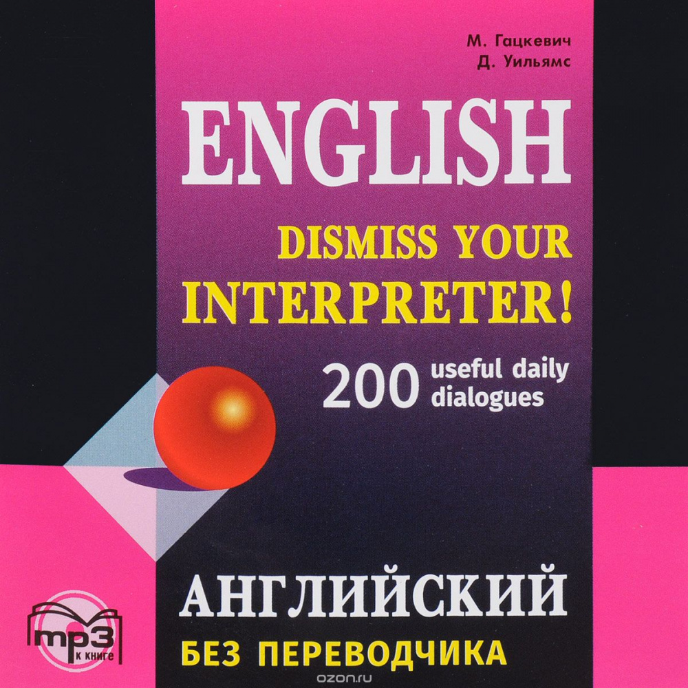 Гацкевич М.А. Dismiss your Interpreter. 200 useful daily dialogues / Английский без переводчика. MP3-диск