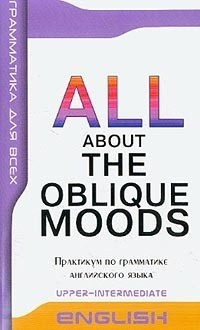 ALL ABOUT OBLIQUE MOODS Upper-Intermediate Косвенные наклонения в английском языке. Практикум по грамматике.