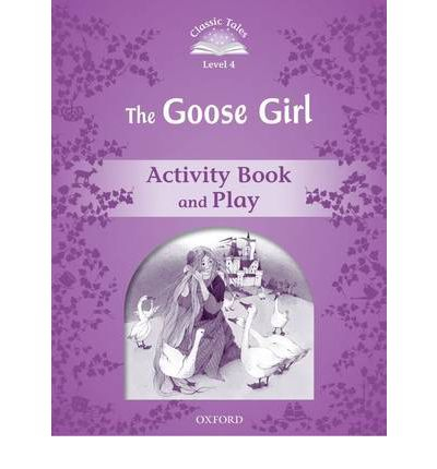 Classic Tales Second Edition: Level 4: Goose Girl Activity Book & Play