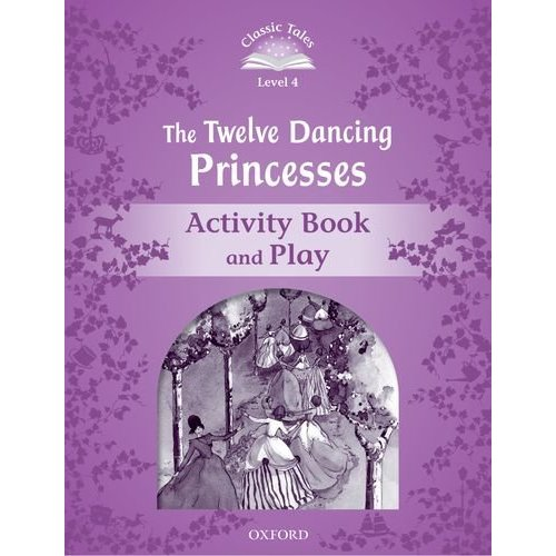 Classic Tales Second Edition: Level 4: Twelve Dancing Princesses Activity Book & Play