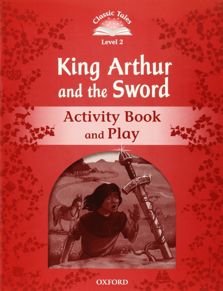 Classic Tales Second Edition: Level 2: King Arthur and the Sword Activity Book & Play